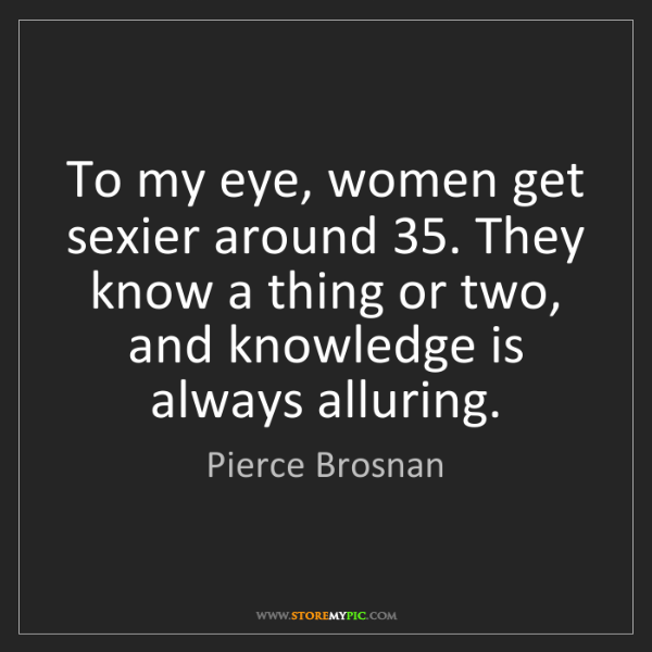 Pierce Brosnan: To my eye, women get sexier around 35. They know a thing...