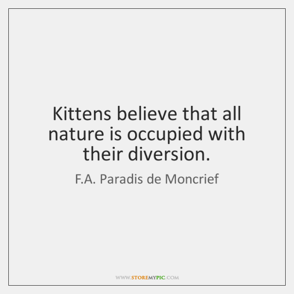 Kittens believe that all nature is occupied with their diversion.