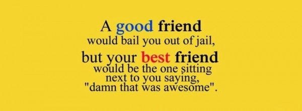 A good friend would bail you out of jail but your best friend would be the one sittin