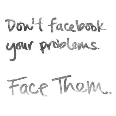 Dont facebook your problem face then