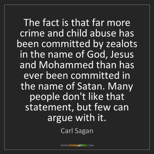 Carl Sagan: The fact is that far more crime and child abuse has been...