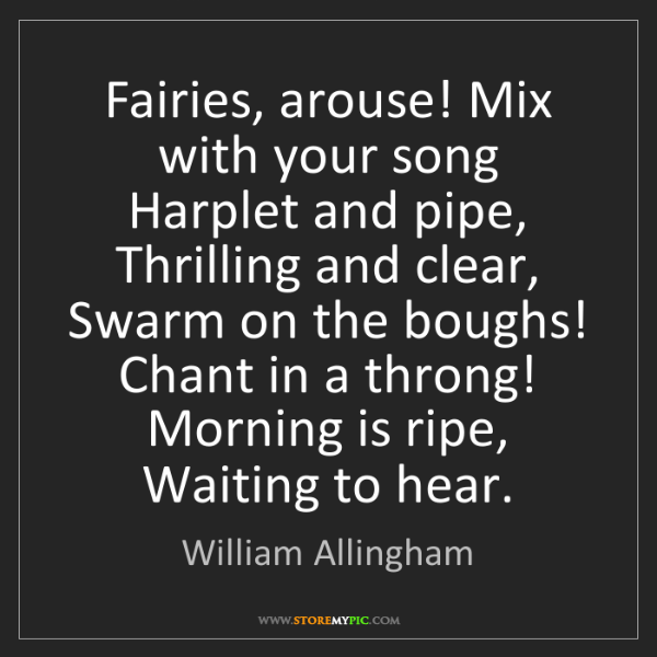 William Allingham: Fairies, arouse! Mix with your song Harplet and pipe,...