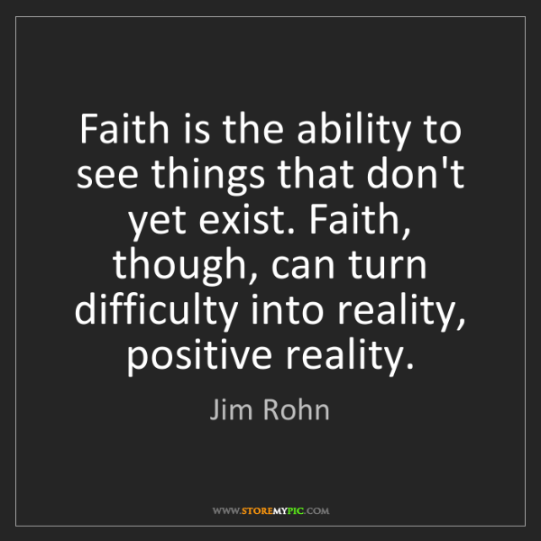 Jim Rohn: Faith is the ability to see things that don't yet exist....