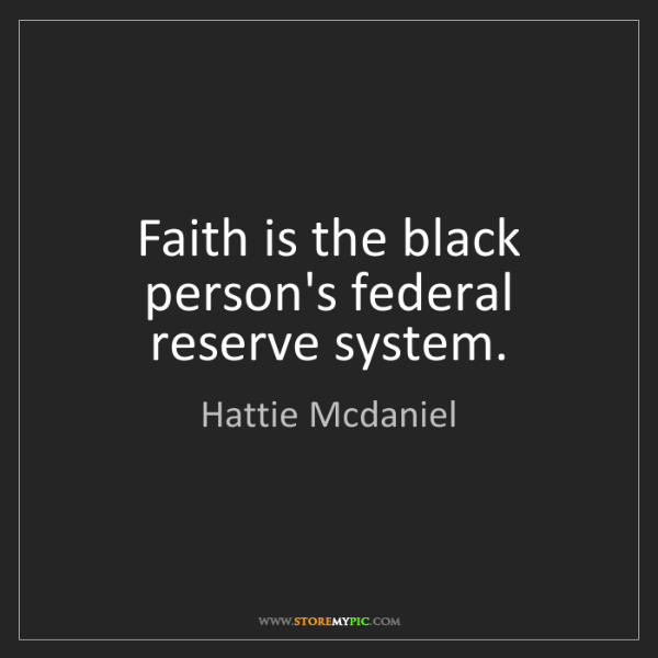Hattie Mcdaniel: Faith is the black person's federal reserve system.