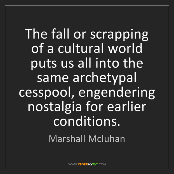 Marshall Mcluhan: The fall or scrapping of a cultural world puts us all...