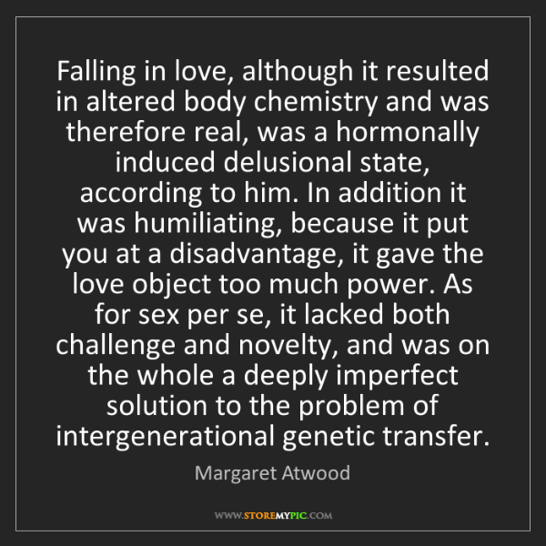 Margaret Atwood: Falling in love, although it resulted in altered body...