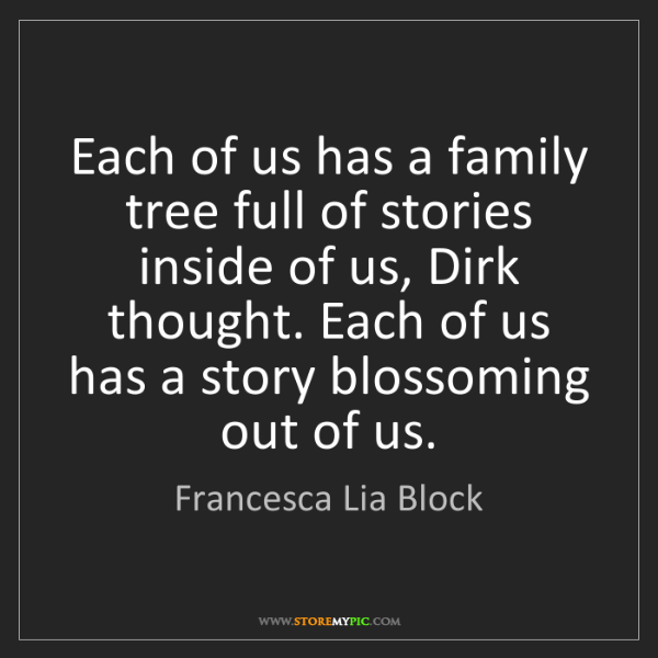 Francesca Lia Block: Each of us has a family tree full of stories inside of...