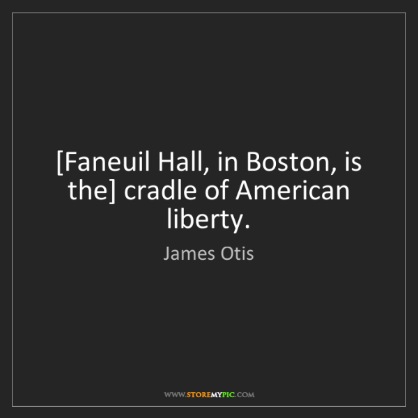 James Otis: [Faneuil Hall, in Boston, is the] cradle of American...