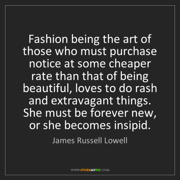 James Russell Lowell: Fashion being the art of those who must purchase notice...