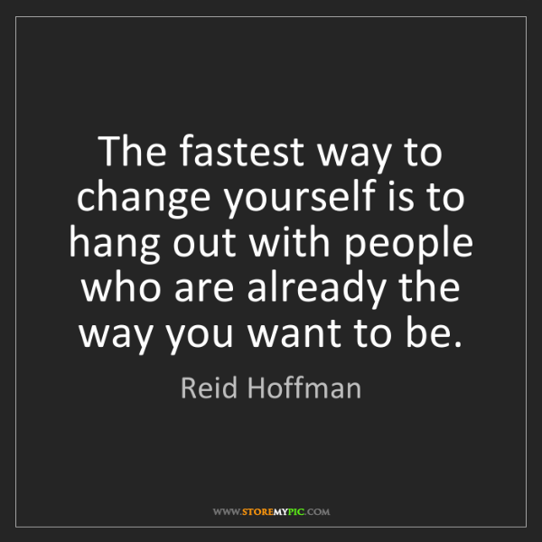 Reid Hoffman: The fastest way to change yourself is to hang out with...
