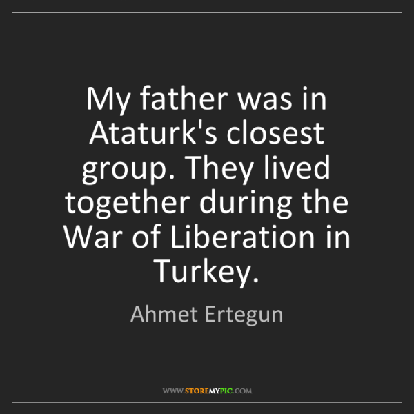 Ahmet Ertegun: My father was in Ataturk's closest group. They lived...