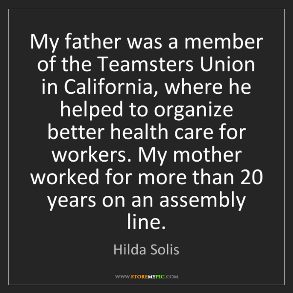 Hilda Solis: My father was a member of the Teamsters Union in California,...