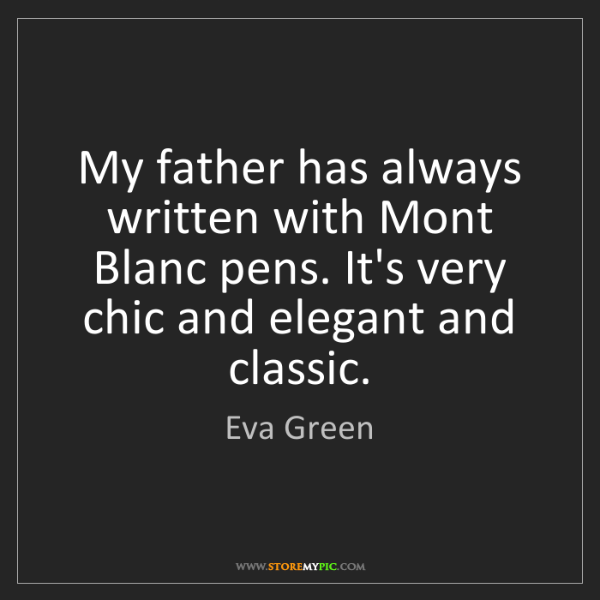 Eva Green: My father has always written with Mont Blanc pens. It's...