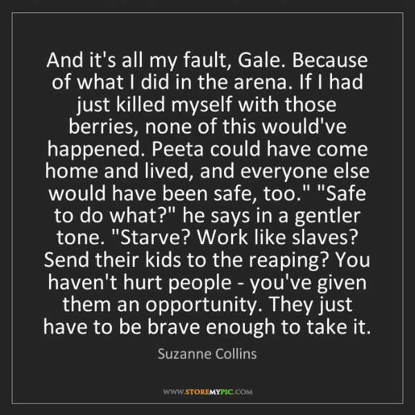Suzanne Collins: And it's all my fault, Gale. Because of what I did in...