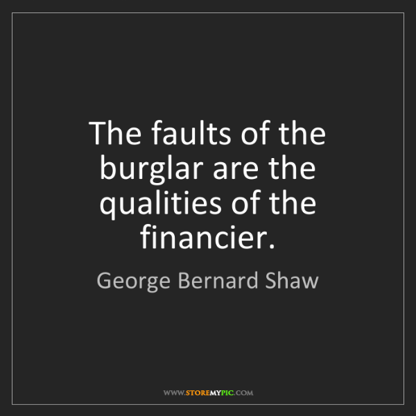 George Bernard Shaw: The faults of the burglar are the qualities of the financier.