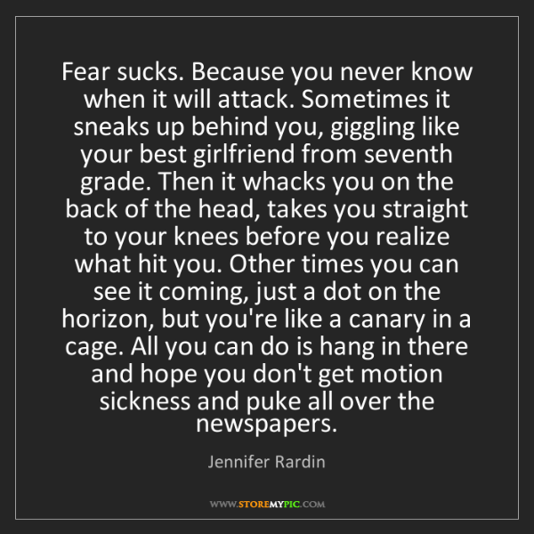 Jennifer Rardin: Fear sucks. Because you never know when it will attack....