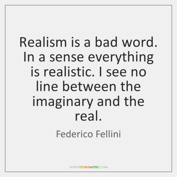 Realism is a bad word. In a sense everything is realistic. I ...
