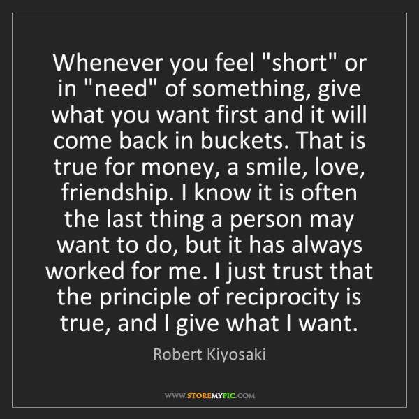 "Robert Kiyosaki: Whenever you feel ""short"" or in ""need"" of something,..."