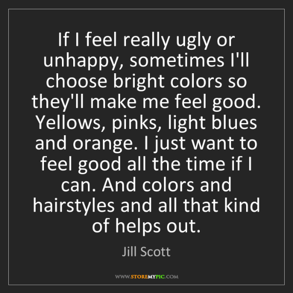 Jill Scott: If I feel really ugly or unhappy, sometimes I'll choose...