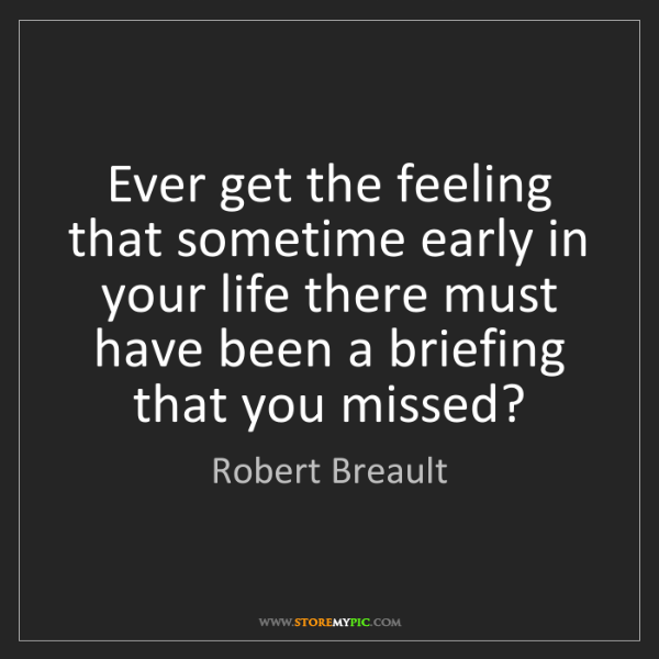 Robert Breault: Ever get the feeling that sometime early in your life...