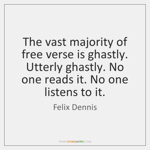 The vast majority of free verse is ghastly. Utterly ghastly. No one ...