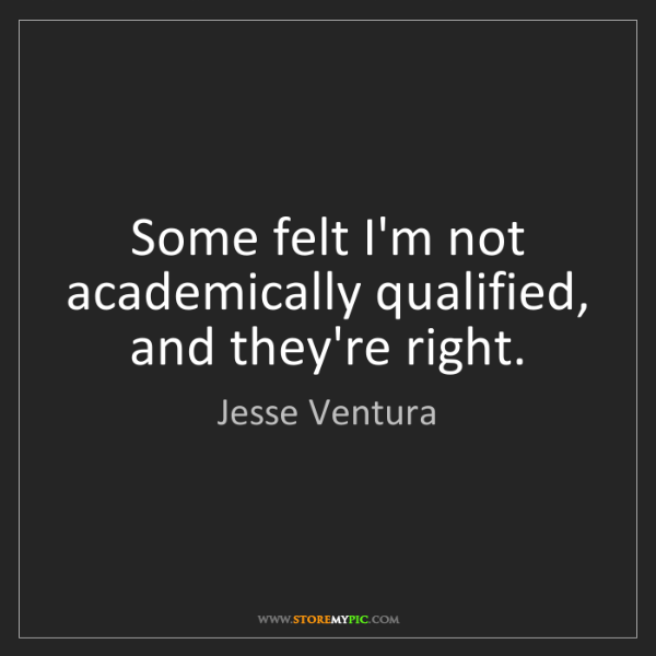 Jesse Ventura: Some felt I'm not academically qualified, and they're...