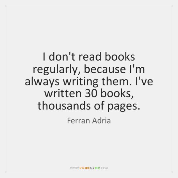 I don't read books regularly, because I'm always writing them. I've written 30 ...