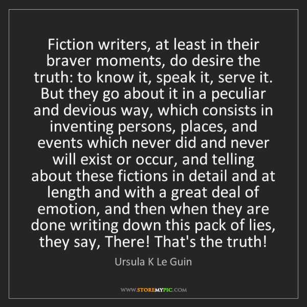 Ursula K Le Guin: Fiction writers, at least in their braver moments, do...