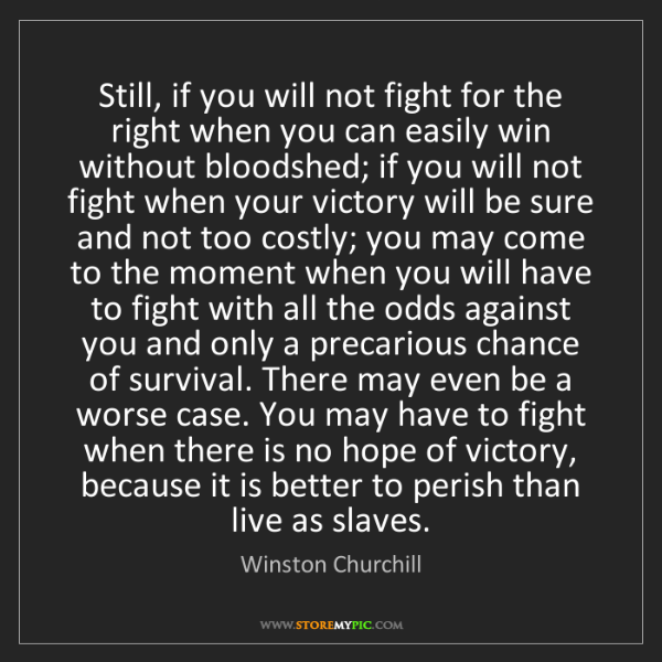 Winston Churchill: Still, if you will not fight for the right when you can...