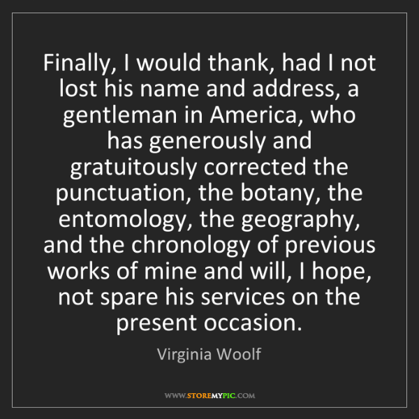 Virginia Woolf: Finally, I would thank, had I not lost his name and address,...