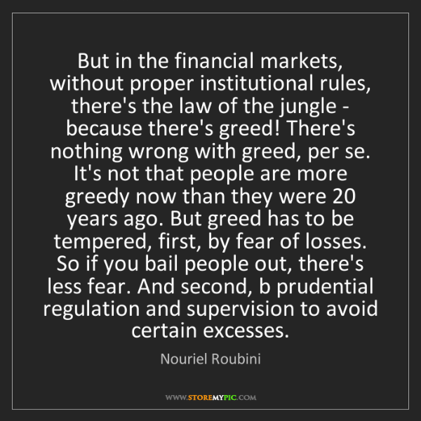 Nouriel Roubini: But in the financial markets, without proper institutional...