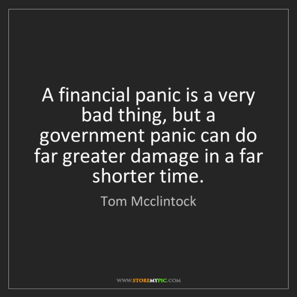 Tom Mcclintock: A financial panic is a very bad thing, but a government...