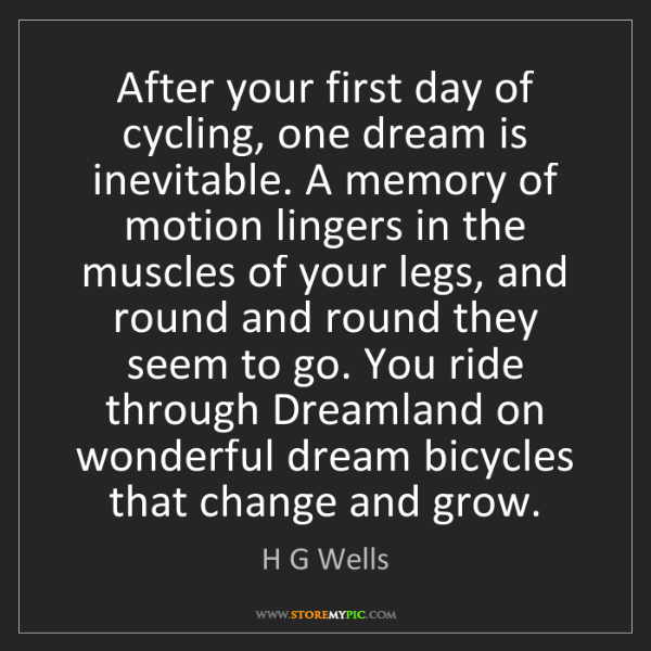 H G Wells: After your first day of cycling, one dream is inevitable....