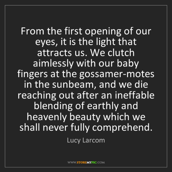 Lucy Larcom: From the first opening of our eyes, it is the light that...