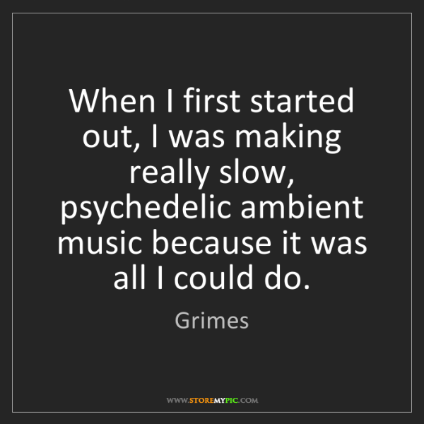 Grimes: When I first started out, I was making really slow, psychedelic...