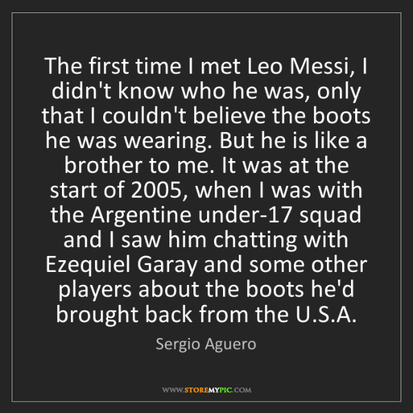 Sergio Aguero: The first time I met Leo Messi, I didn't know who he...