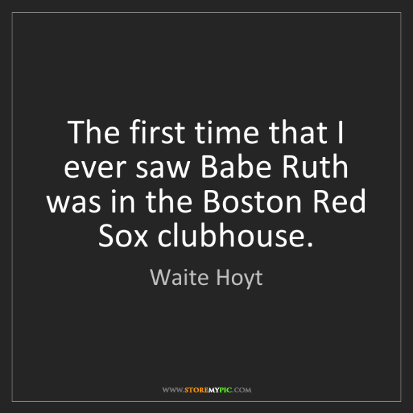 Waite Hoyt: The first time that I ever saw Babe Ruth was in the Boston...