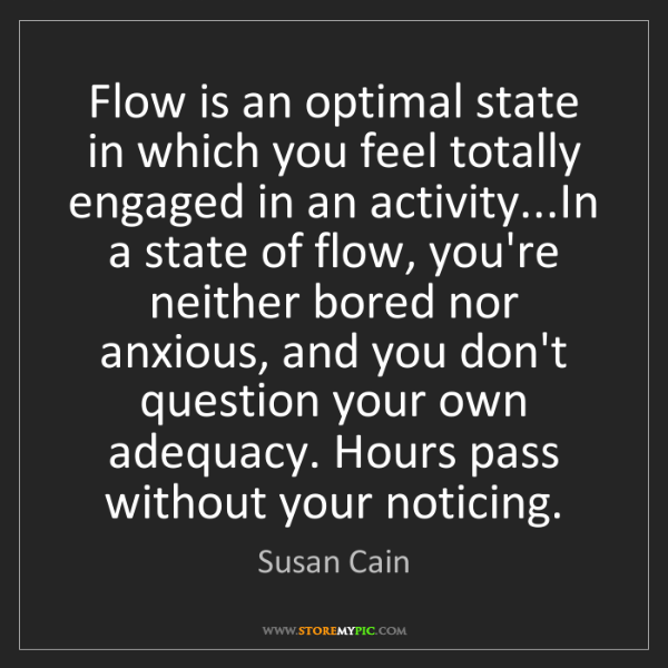 Susan Cain: Flow is an optimal state in which you feel totally engaged...