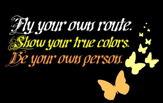 Fly your own route show your true colors be your own person