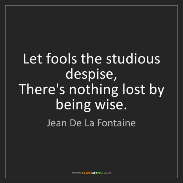 Jean De La Fontaine: Let fools the studious despise,  There's nothing lost...