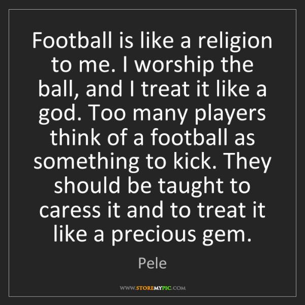 Pele: Football is like a religion to me. I worship the ball,...