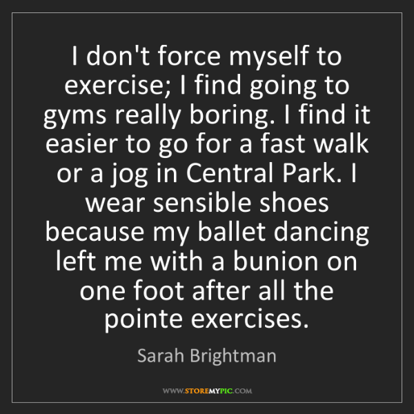 Sarah Brightman: I don't force myself to exercise; I find going to gyms...