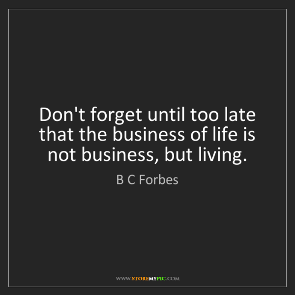 B C Forbes: Don't forget until too late that the business of life...