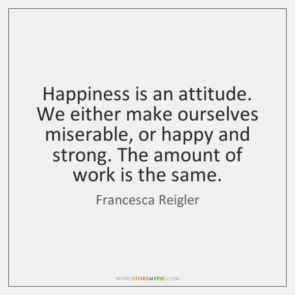 Happiness is an attitude. We either make ourselves miserable, or happy and ...