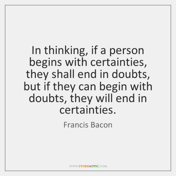 In thinking, if a person begins with certainties, they shall end in ...
