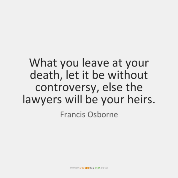 What you leave at your death, let it be without controversy, else ...