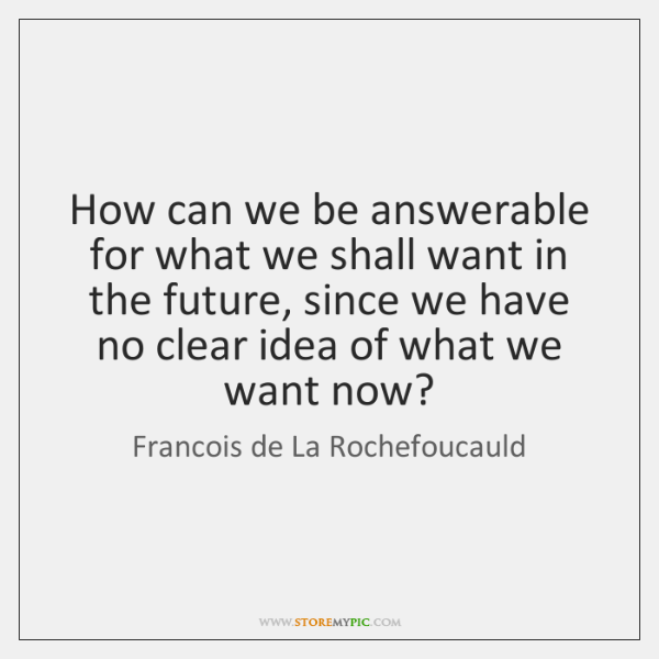 How can we be answerable for what we shall want in the ...