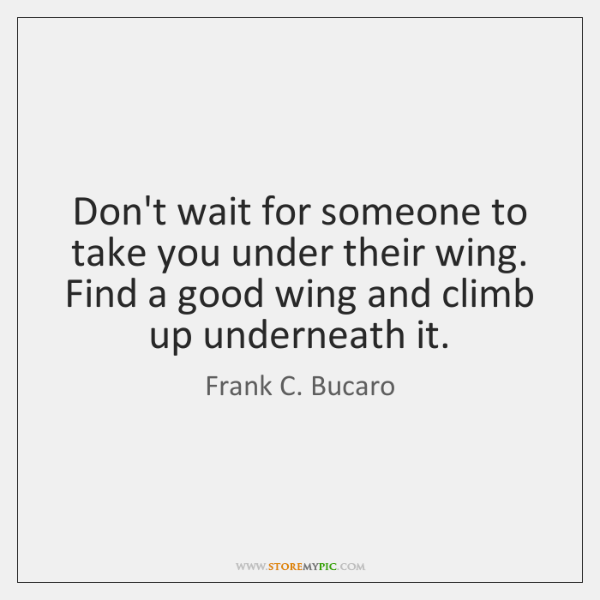 Don't wait for someone to take you under their wing. Find a ...