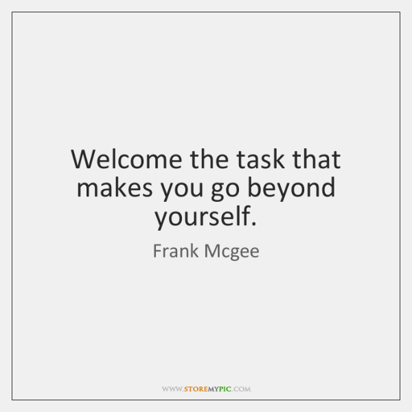 Welcome the task that makes you go beyond yourself.