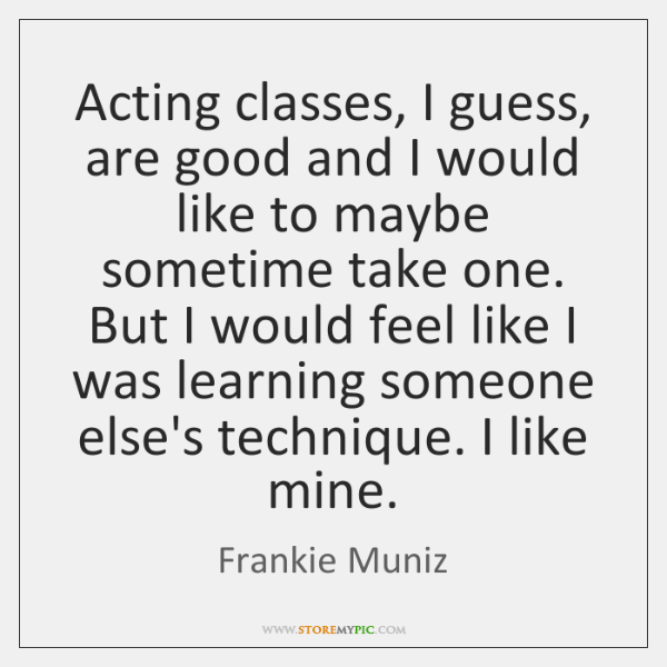 Acting classes, I guess, are good and I would like to maybe ...